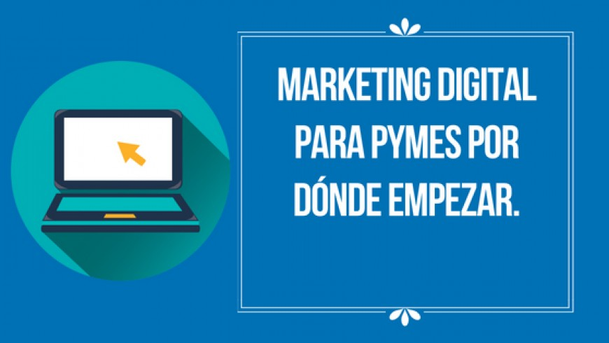 Marketing digital para pymes por dónde empezar.