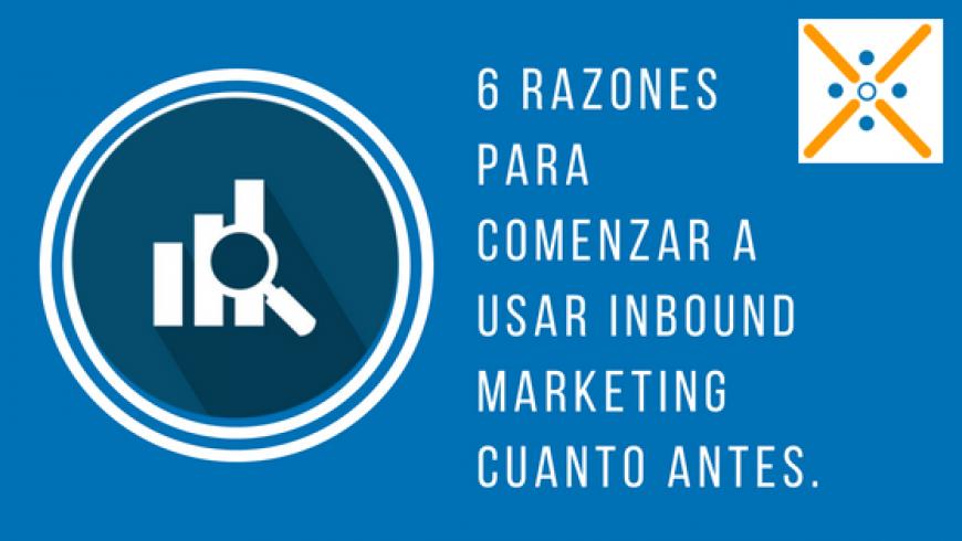 6 razones para comenzar a usar Inbound Marketing cuanto antes.