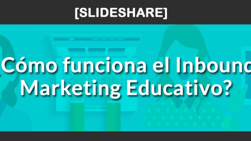 Slideshare: Cómo funciona el Inbound Marketing Educativo